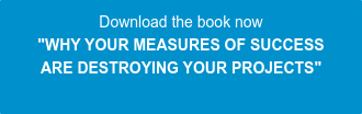 "Download the book now ""WHY YOUR MEASURES OF SUCCESS  ARE DESTROYING YOUR PROJECTS"""