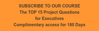 SUBSCRIBE TO OUR COURSE The TOP 15 Project Questions  for Executives Complimentary access for 180 Days