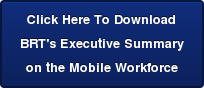 Click Here To Download  BRT's Executive Summary  on the Mobile Workforce