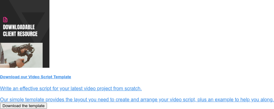 Download ourVideo Script Template  Write an effective script for your latest video project from scratch.  Our simple template provides the layout you need to create and arrange your  video script, plus an example to help you along. Download the template