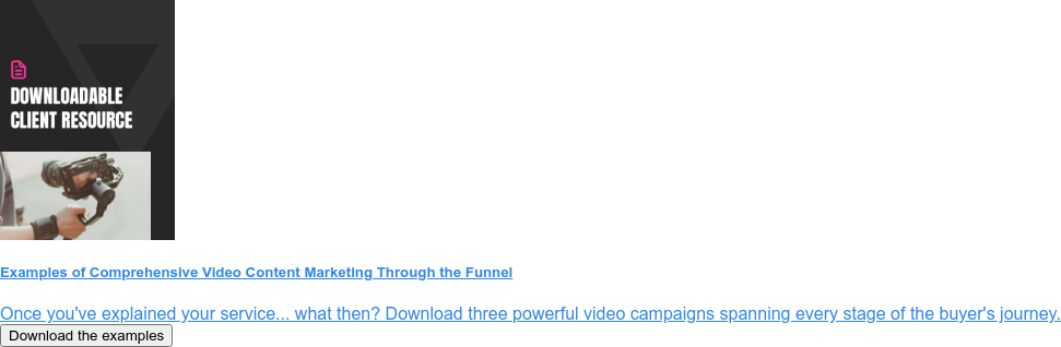 Examples of Comprehensive Video Content Marketing Through the Funnel  Once you've explained your service... what then? Download three powerful video  campaigns spanning every stage of the buyer's journey. Download the examples