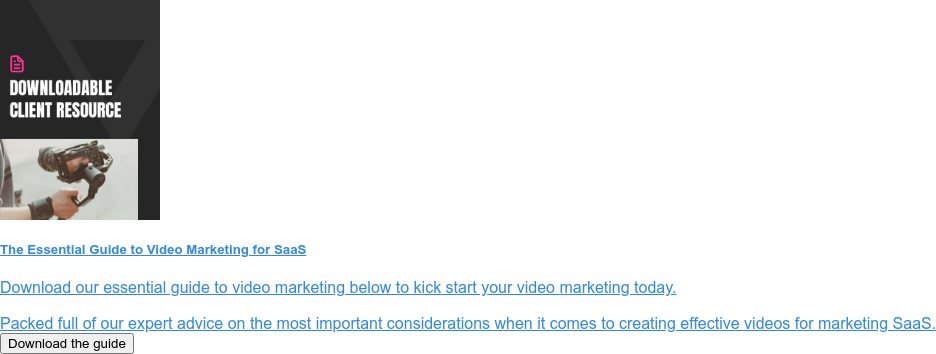 The Essential Guide to Video Marketing for SaaS  Download our essential guide to video marketing below to kick start your video  marketing today.  Packed full of our expert advice on the most important considerations when it  comes to creating effective videos for marketing SaaS. Download the guide