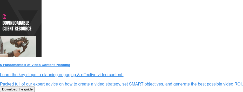 5 Fundamentals of Video Content Planning  Learn the key steps to planning engaging & effective video content.  Packed full of our expert advice on how to create a video strategy, set SMART  objectives, and generate the best possible video ROI. Download the guide
