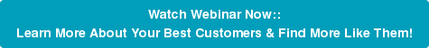 Watch Webinar Now:: Learn More About Your Best Customers & Find More Like Them!