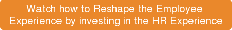 Watch how toReshape the Employee  Experience by investing in the HR Experience