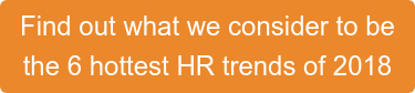 Find out what we consider to be the 6 hottest HR trends of 2018