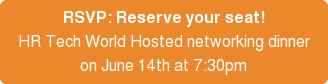 RSVP: Reserve your seat! HR Tech World Hosted networking dinner on June 14th at 7:30pm