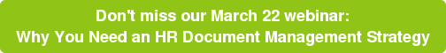 Don't miss our March 22 webinar:  Why You Need an HR Document Management Strategy