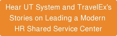 Hear UT System and TravelEx's  Stories onLeading a Modern  HR Shared Service Center