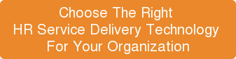 Choose The Right  HR Service Delivery Technology  For Your Organization