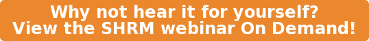 Why not hear it for yourself? View the SHRM webinar On Demand!
