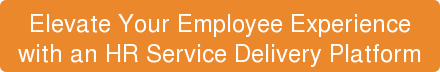 Elevate Your Employee Experience with an HR Service Delivery Platform