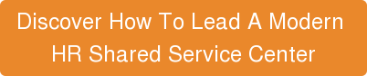 Discover How To Lead A Modern  HR Shared Service Center