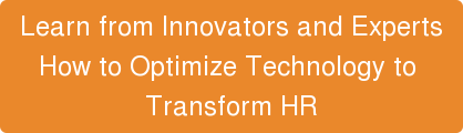 Learn from Innovators and Experts  How to Optimize Technology to  Transform HR
