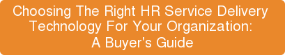 Choosing The Right HR Service Delivery  Technology For Your Organization:  A Buyer's Guide