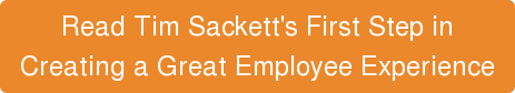 Read Tim Sackett's First Step in  Creating a Great Employee Experience