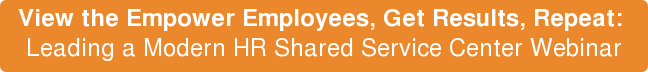 View the Empower Employees, Get Results, Repeat:   Leading a Modern HR Shared Service Center Webinar