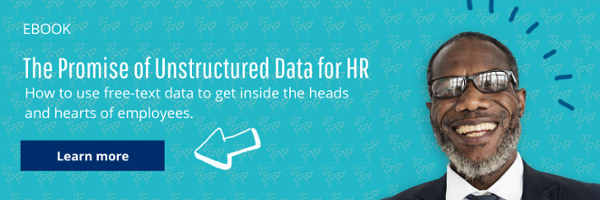 Download the Promise of Unstructured Data for HR to learn how to use free-text data to get inside the heads and hearts of employees.