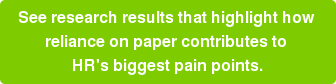 See research results that highlight how  reliance on paper contributes to  HR's biggest pain points.