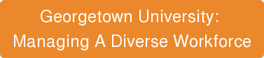 Georgetown University:  Managing A Diverse Workforce