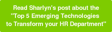 "Read Sharlyn's post about the ""Top 5 Emerging Technologies  to Transform your HR Department"""