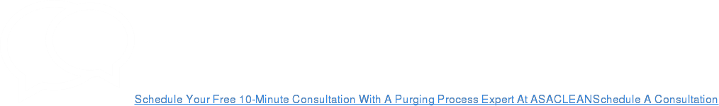 Schedule Your Free 10-Minute Consultation With A Purging Process Expert At  ASACLEANSchedule A Consultation