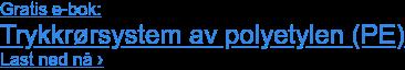 Gratis e-bok: Trykkrørsystem av polyetylen (PE) Last ned nå ›
