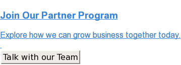 Join Our Partner Program  Explore how we can grow business together today.    Talk with our Team