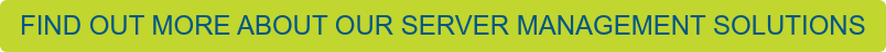 FIND OUT MORE ABOUT OUR SERVER MANAGEMENT SOLUTIONS