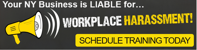 Your NY Business is Liable for Workplace Harassment! Schedule Training Today!