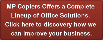 MP Copiers Offers a Complete  Lineup of Office Solutions.  Click here to discovery how we  can improve your business.