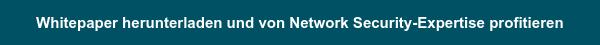 Whitepaper herunterladen und vom Network Security-Fachwissen profitieren