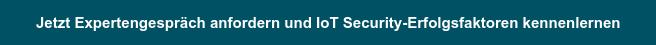 Jetzt Expertengespräch anfordern und IoT Security-Erfolgsfaktoren kennenlernen