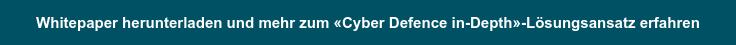 Whitepaper herunterladen und mehr zum «Cyber Defence in-Depth»-Lösungsansatz  erfahren