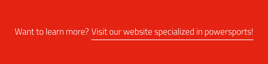 Want to learn more? Visit our website specialized in powersports!
