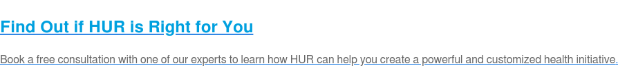 Find Out if HUR is Right for You  Book a free consultation with one of our experts to learn how HUR can help you  create a powerful and customized health initiative.