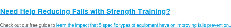 Need Help Reducing Falls with Strength Training?  Check out our free guide to learn the impact that 5 specific types of  equipment have on improving falls prevention..