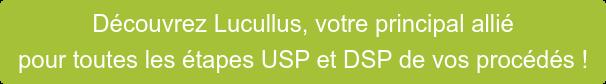 Découvrez Lucullus, votre principal allié pour toutes les étapes USP et DSP de  vos procédés !