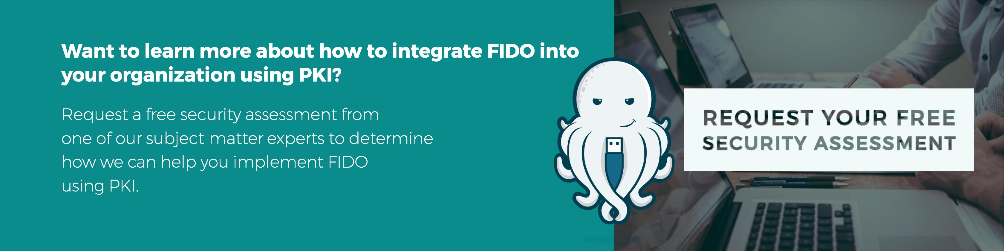 Click here to learn more about how to integrate FIDO into your organization using PKI.