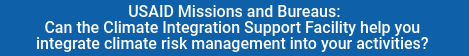 USAID Missions and Bureaus: Can theClimate Integration Support Facility help you integrate climate risk management into your activities?