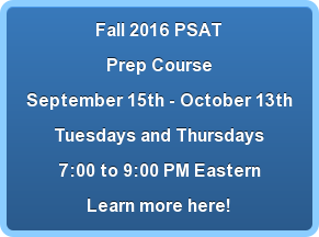 Fall 2016 PSAT Prep Course September 15th - October 13th Tuesdays and Thursdays  7:00 to 9:00 PM Eastern Learn more here!
