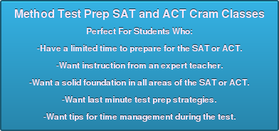 Method Test Prep SAT and ACT Cram Classes  Perfect For Students Who:  -Have a limited time to prepare for the SAT or ACT.  -Want instruction from an expert teacher.  -Want a solid foundation in all areas of the SAT or ACT.  -Want last minute test prep strategies.  -Want tips for time management during the test.