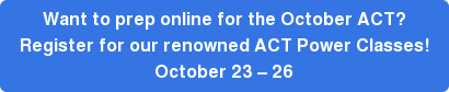 Want to prep online for the October ACT? Register for our renowned ACT Power Classes! October 23 – 26