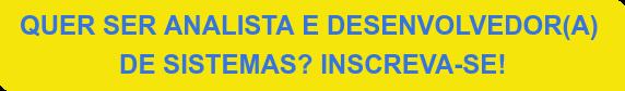 QUER SER ANALISTA E DESENVOLVEDOR(A)  DE SISTEMAS? INSCREVA-SE!