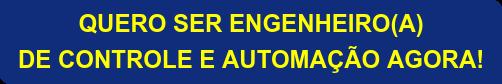 QUERO SER ENGENHEIRO(A) DE CONTROLE E AUTOMAÇÃO AGORA!