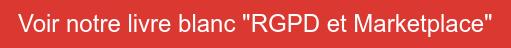 """Voir notre livre blanc """"RGPD et Marketplace"""""""