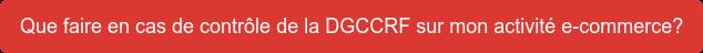 Que faire en cas de contrôle de la DGCCRF sur mon activité e-commerce?