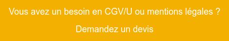Vous avez un besoin en CGV/U ou mentions légales? Demandez un devis