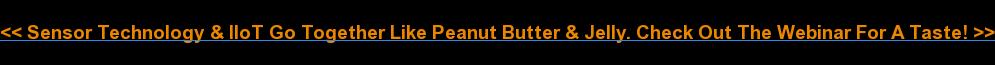 <<&nbsp;Sensor Technology &amp;&nbsp;IIoT Go Together Like Peanut Butter &amp; Jelly. Check Out  The&nbsp;Webinar For A Taste!&nbsp;>>