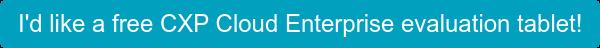 I'd like a free CXP Cloud Enterprise evaluation tablet!